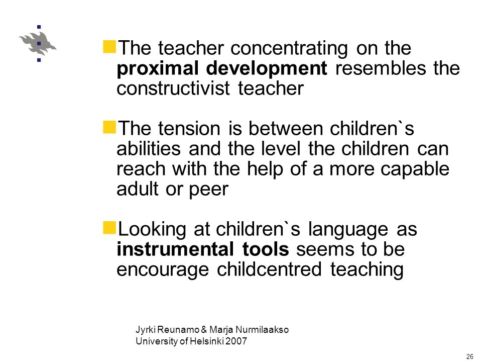 Jyrki Reunamo & Marja Nurmilaakso University of Helsinki 2007 26 The teacher concentrating on the proximal development resembles the constructivist teacher The tension is between children`s abilities and the level the children can reach with the help of a more capable adult or peer Looking at children`s language as instrumental tools seems to be encourage childcentred teaching