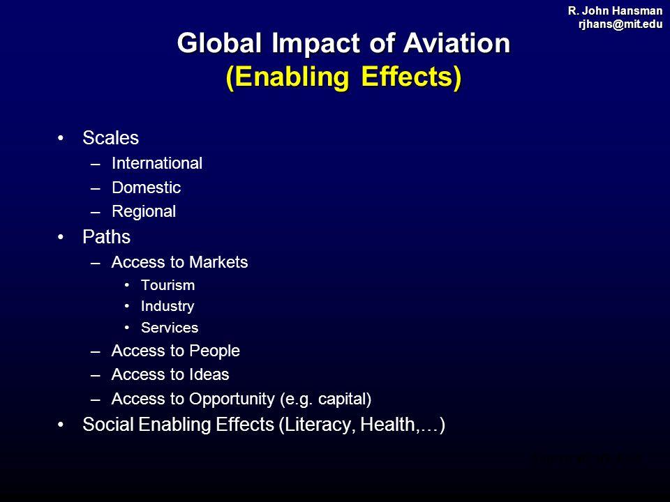 R. John Hansman rjhans@mit.edu Source: ICAO, FAA Global Impact of Aviation (Enabling Effects) Scales –International –Domestic –Regional Paths –Access