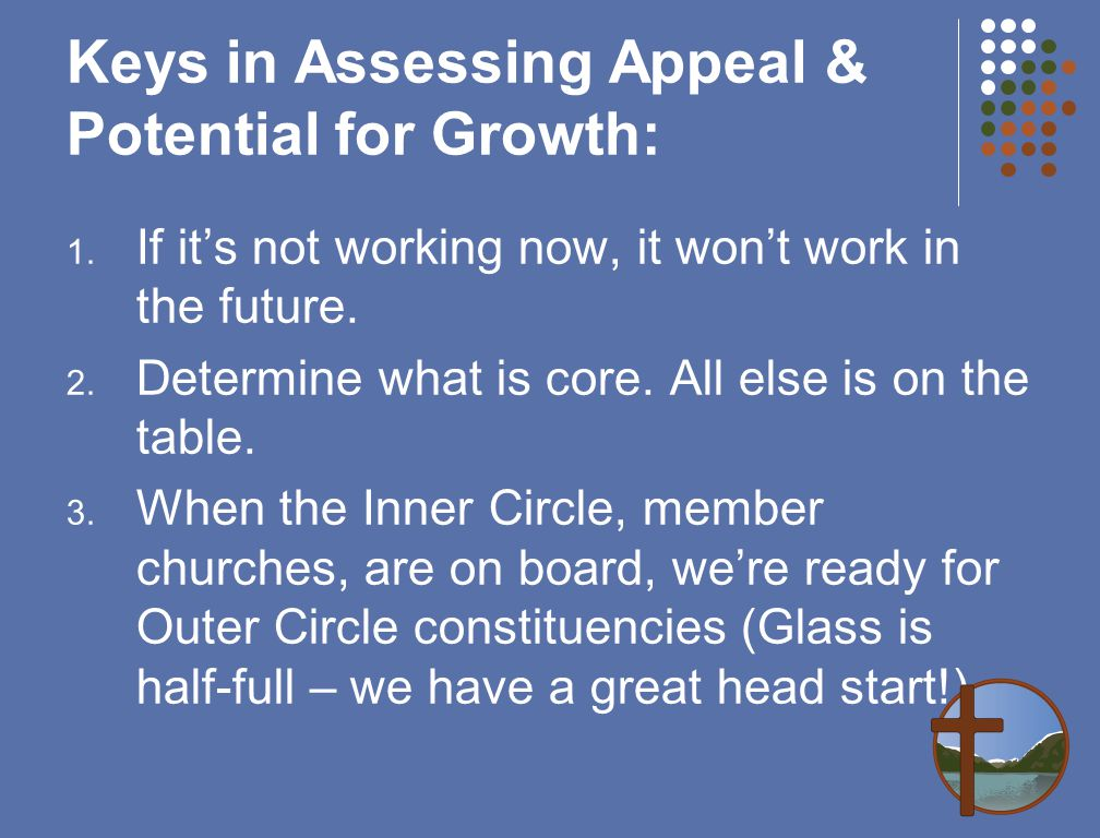 Keys in Assessing Appeal & Potential for Growth: 1. If it's not working now, it won't work in the future. 2. Determine what is core. All else is on th
