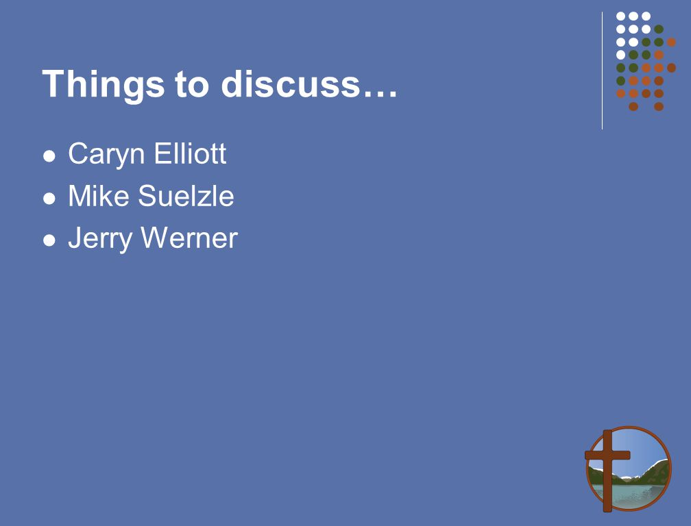 Things to discuss… Caryn Elliott Mike Suelzle Jerry Werner