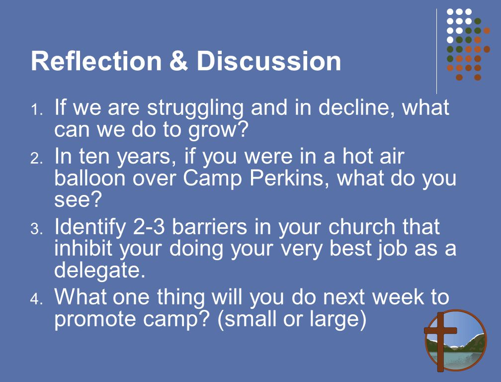 Reflection & Discussion 1. If we are struggling and in decline, what can we do to grow? 2. In ten years, if you were in a hot air balloon over Camp Pe