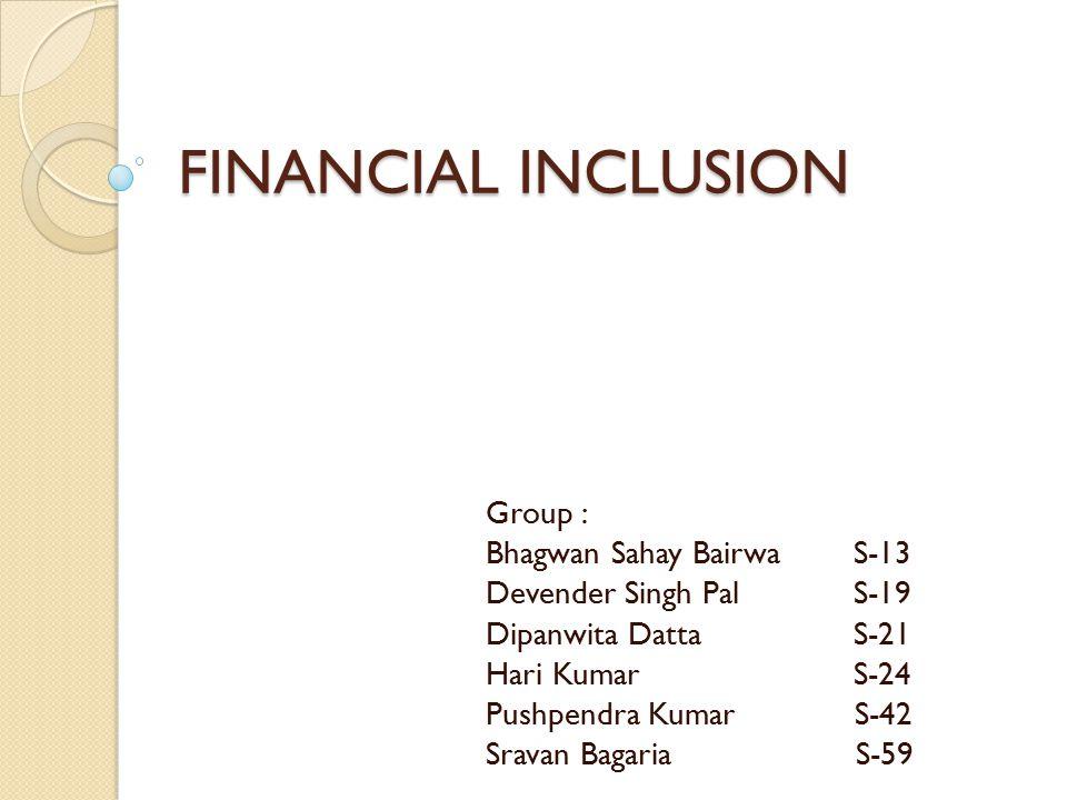 FINANCIAL INCLUSION Group : Bhagwan Sahay BairwaS-13 Devender Singh PalS-19 Dipanwita DattaS-21 Hari KumarS-24 Pushpendra Kumar S-42 Sravan Bagaria S-59