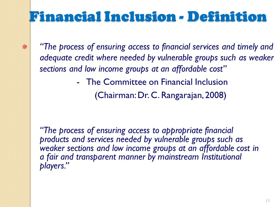 "11 Financial Inclusion - Definition Financial Inclusion - Definition  ""The process of ensuring access to financial services and timely and adequate c"