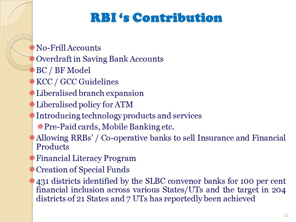 RBI 's Contribution  No-Frill Accounts  Overdraft in Saving Bank Accounts  BC / BF Model  KCC / GCC Guidelines  Liberalised branch expansion  Li
