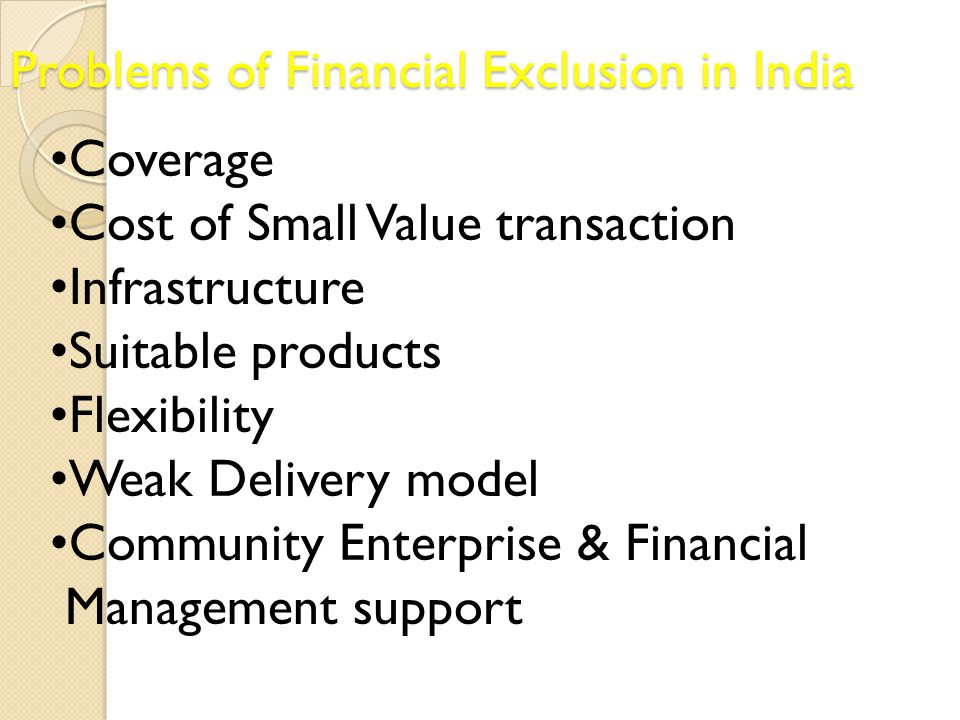 Problems of Financial Exclusion in India Coverage Cost of Small Value transaction Infrastructure Suitable products Flexibility Weak Delivery model Com