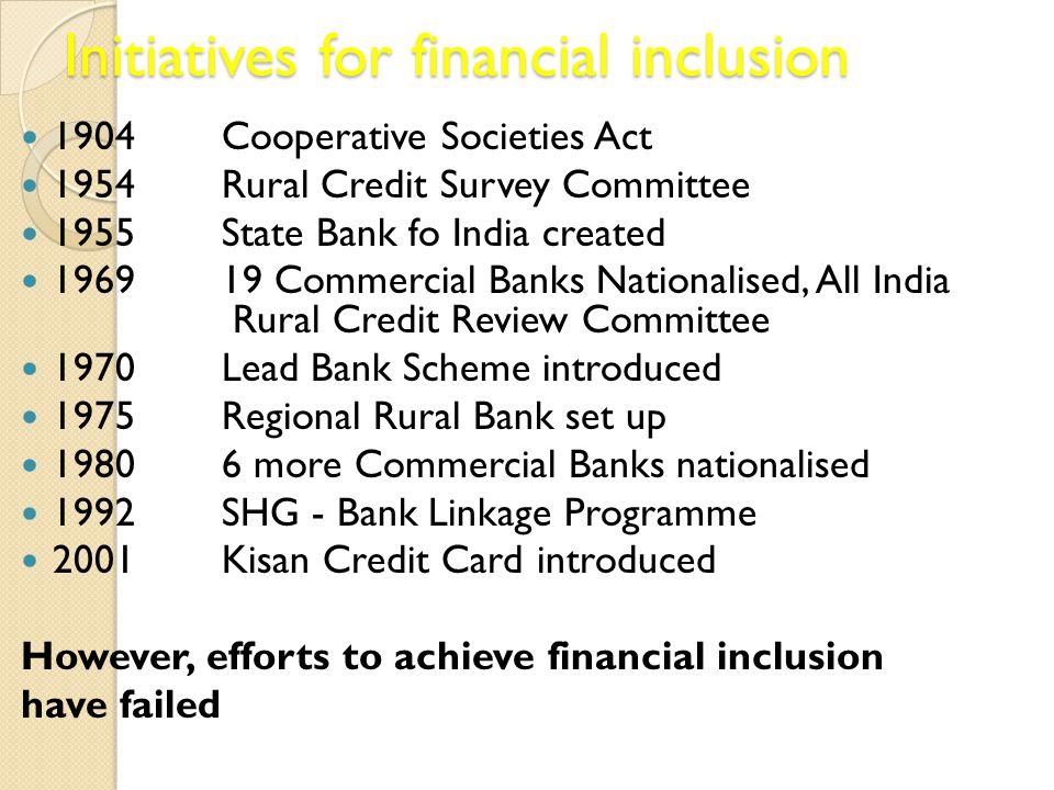 Initiatives for financial inclusion 1904 Cooperative Societies Act 1954Rural Credit Survey Committee 1955State Bank fo India created 196919 Commercial