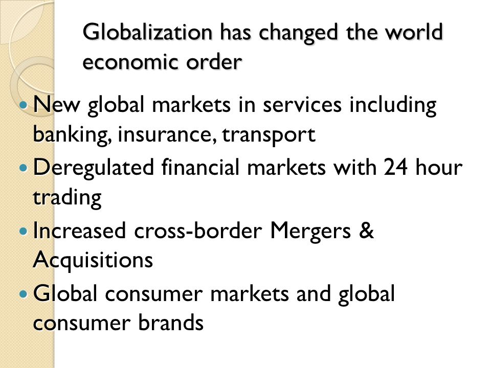Globalization has changed the world economic order New global markets in services including banking, insurance, transport New global markets in servic
