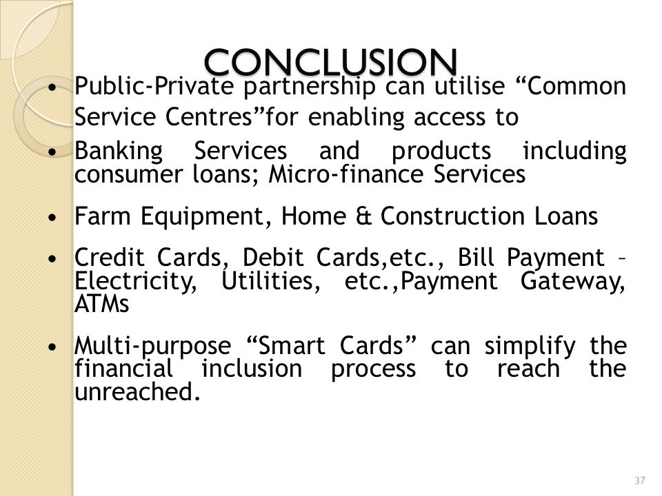 "CONCLUSION 37 Public-Private partnership can utilise ""Common Service Centres""for enabling access to Banking Services and products including consumer l"