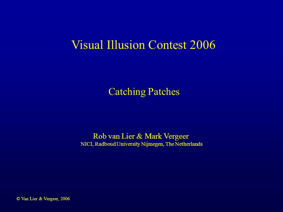 © Van Lier & Vergeer, 2006 Visual Illusion Contest 2006 Rob van Lier & Mark Vergeer NICI, Radboud University Nijmegen, The Netherlands Catching Patches