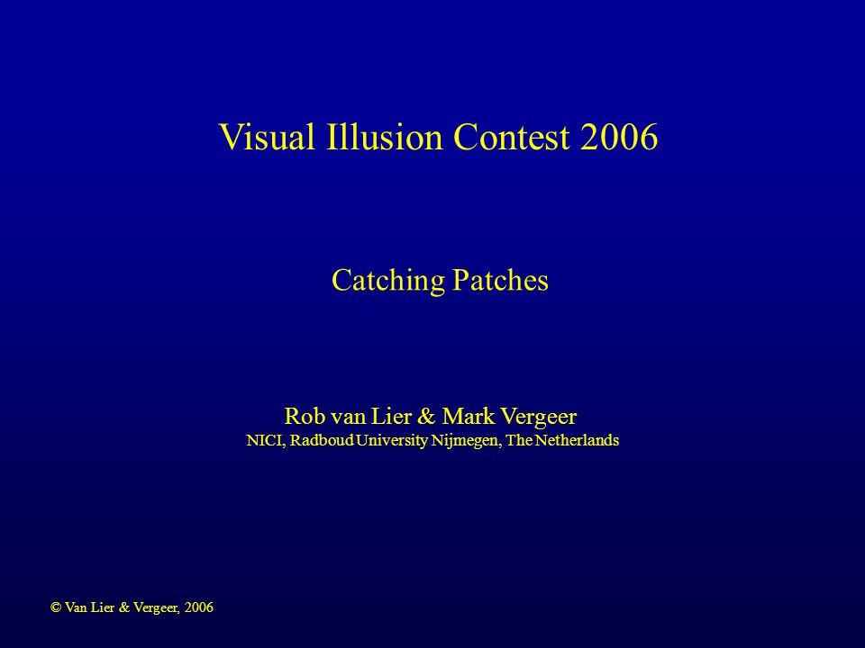 © Van Lier & Vergeer, 2006 Visual Illusion Contest 2006 Rob van Lier & Mark Vergeer NICI, Radboud University Nijmegen, The Netherlands Catching Patche