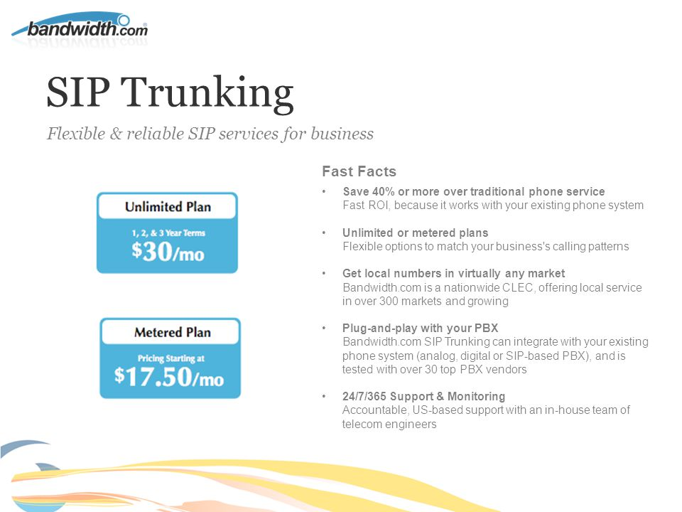 SIP Trunking Fast Facts Save 40% or more over traditional phone service Fast ROI, because it works with your existing phone system Unlimited or metered plans Flexible options to match your business s calling patterns Get local numbers in virtually any market Bandwidth.com is a nationwide CLEC, offering local service in over 300 markets and growing Plug-and-play with your PBX Bandwidth.com SIP Trunking can integrate with your existing phone system (analog, digital or SIP-based PBX), and is tested with over 30 top PBX vendors 24/7/365 Support & Monitoring Accountable, US-based support with an in-house team of telecom engineers Flexible & reliable SIP services for business