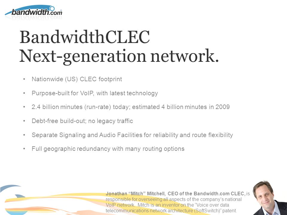BandwidthCLEC Next-generation network. Nationwide (US) CLEC footprint Purpose-built for VoIP, with latest technology 2.4 billion minutes (run-rate) to