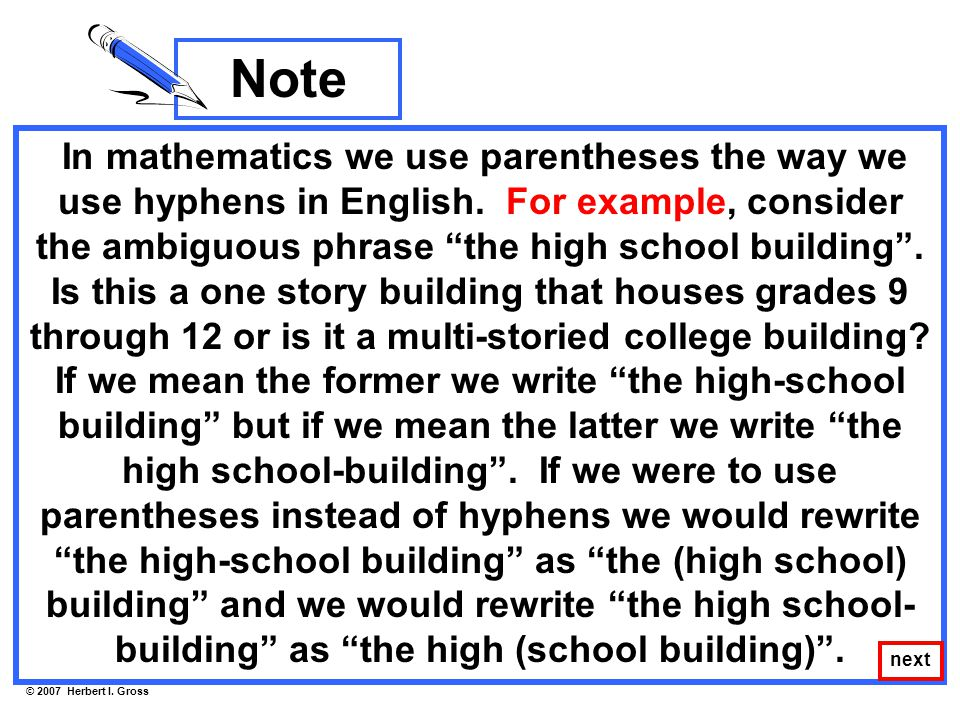 "In mathematics we use parentheses the way we use hyphens in English. For example, consider the ambiguous phrase ""the high school building"". Is this a"