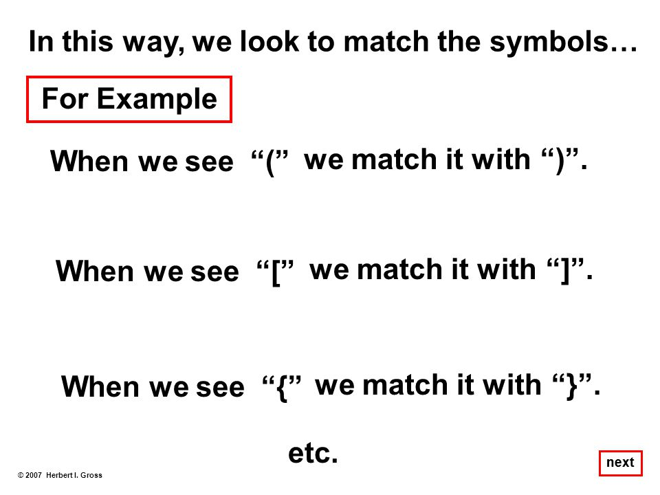"In this way, we look to match the symbols… When we see ""("" © 2007 Herbert I. Gross next For Example we match it with"")"". When we see ""["" we match it w"