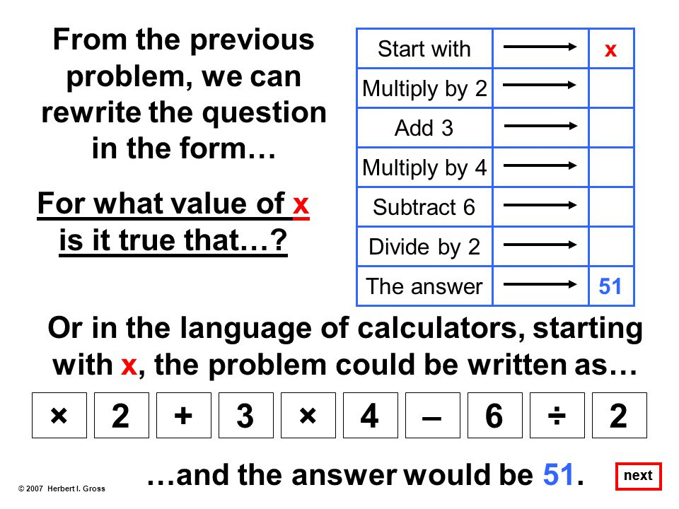 From the previous problem, we can rewrite the question in the form… © 2007 Herbert I. Gross next Start withx Multiply by 2 Add 3 Multiply by 4 Subtrac