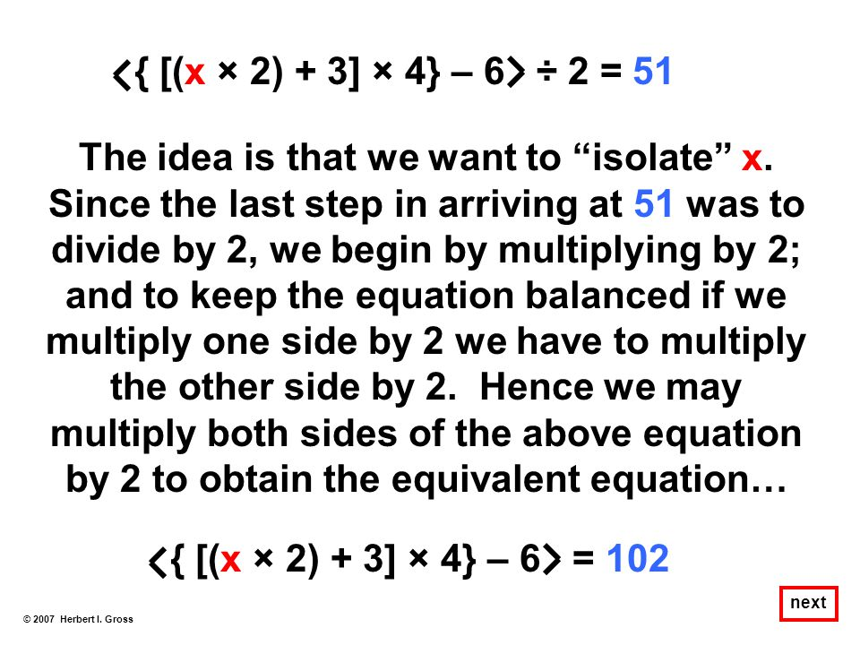 "The idea is that we want to ""isolate"" x. Since the last step in arriving at 51 was to divide by 2, we begin by multiplying by 2; and to keep the equat"