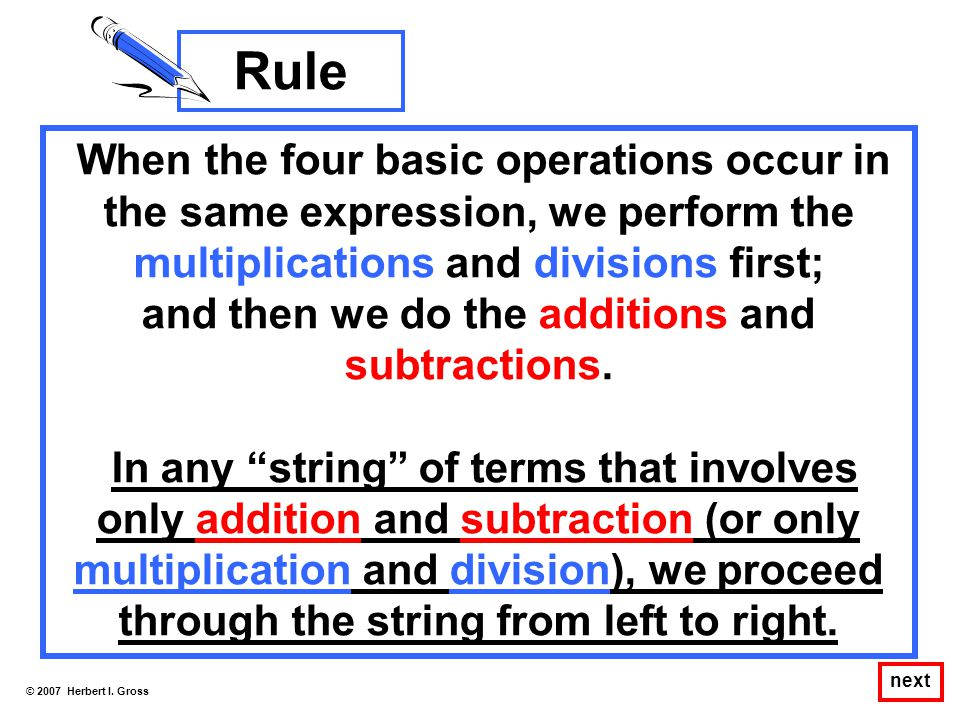 When the four basic operations occur in the same expression, we perform the multiplications and divisions first; and then we do the additions and subt