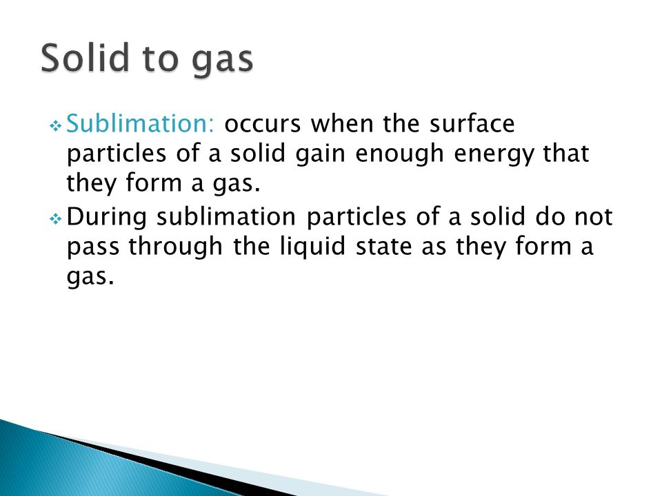  Sublimation: occurs when the surface particles of a solid gain enough energy that they form a gas.  During sublimation particles of a solid do not