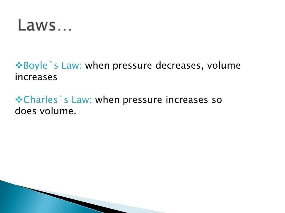  Boyle`s Law: when pressure decreases, volume increases  Charles`s Law: when pressure increases so does volume.