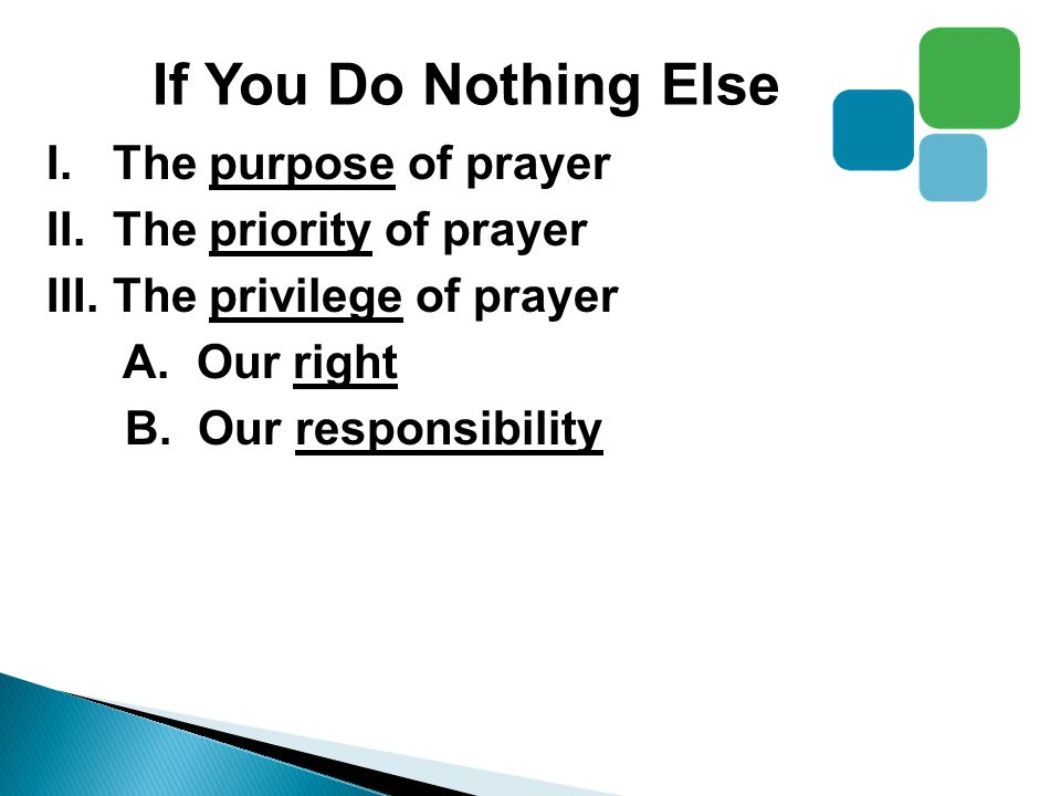 If You Do Nothing Else I.The purpose of prayer II.The priority of prayer III.The privilege of prayer A.