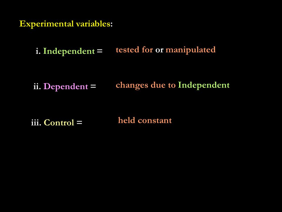 Experimental variables: i. Independent = tested for or manipulated ii.