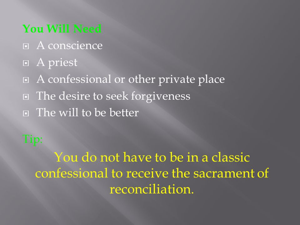 You Will Need  A conscience  A priest  A confessional or other private place  The desire to seek forgiveness  The will to be better Tip: You do not have to be in a classic confessional to receive the sacrament of reconciliation.