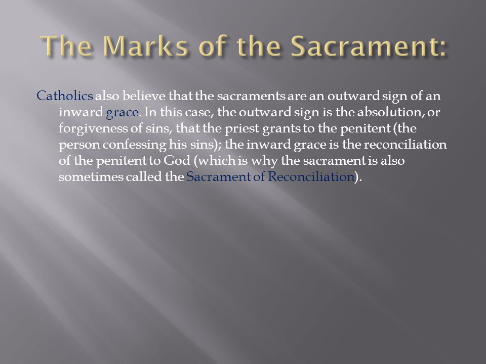 Catholics also believe that the sacraments are an outward sign of an inward grace.