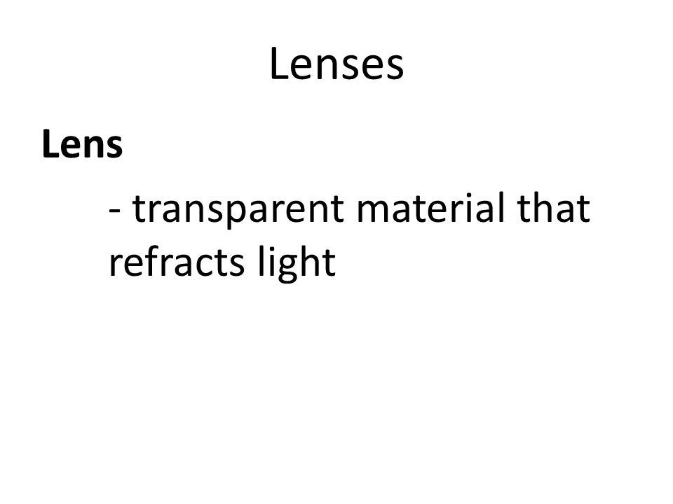 Lenses Lens - transparent material that refracts light