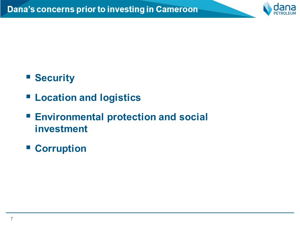 Dana's concerns prior to investing in Cameroon  Security  Location and logistics  Environmental protection and social investment  Corruption 7
