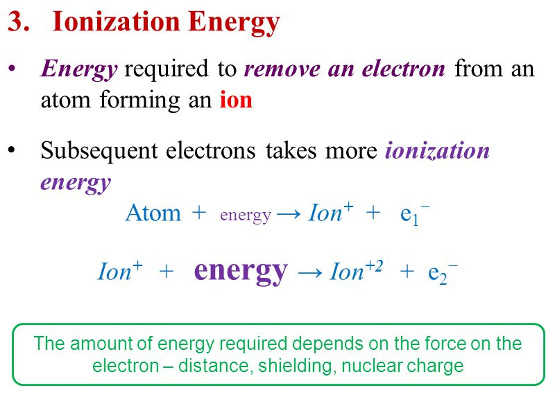 Energy required to remove an electron from an atom forming an ion 3.