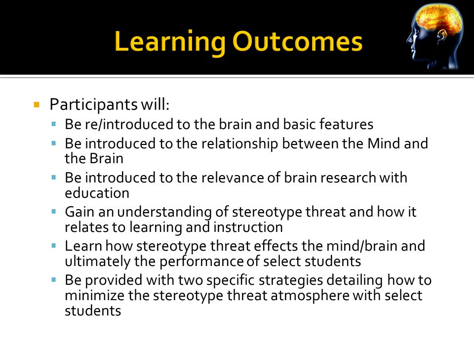  Participants will:  Be re/introduced to the brain and basic features  Be introduced to the relationship between the Mind and the Brain  Be introduced to the relevance of brain research with education  Gain an understanding of stereotype threat and how it relates to learning and instruction  Learn how stereotype threat effects the mind/brain and ultimately the performance of select students  Be provided with two specific strategies detailing how to minimize the stereotype threat atmosphere with select students