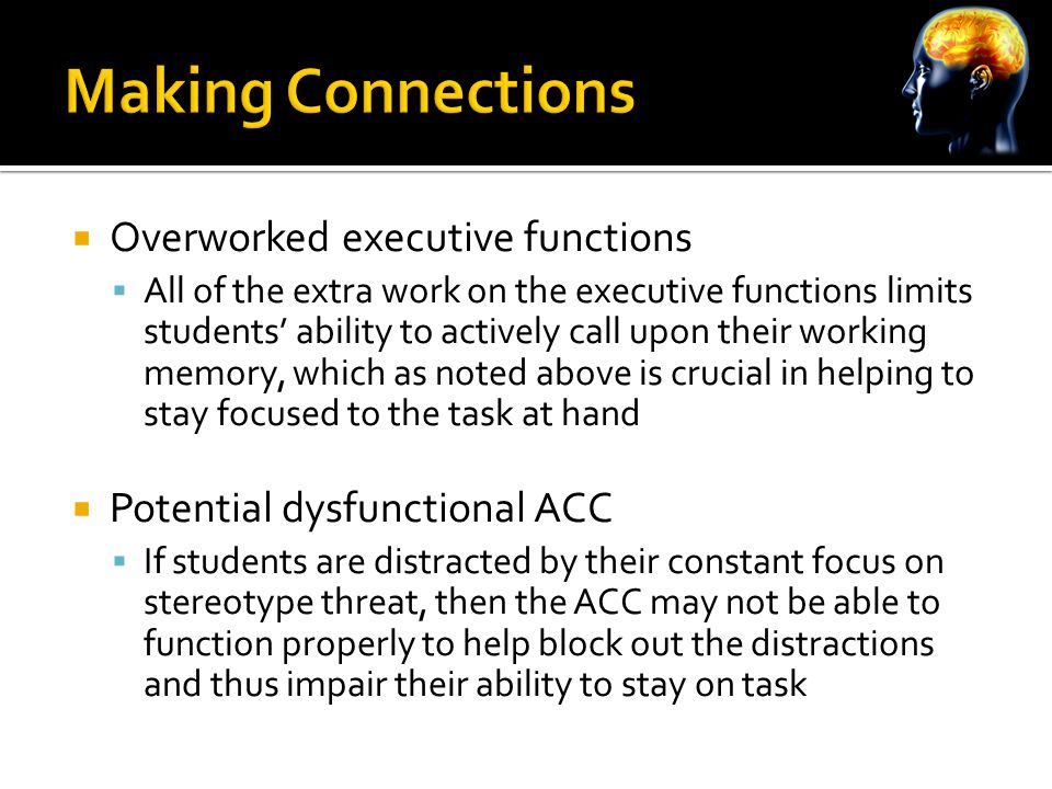  Overworked executive functions  All of the extra work on the executive functions limits students' ability to actively call upon their working memory, which as noted above is crucial in helping to stay focused to the task at hand  Potential dysfunctional ACC  If students are distracted by their constant focus on stereotype threat, then the ACC may not be able to function properly to help block out the distractions and thus impair their ability to stay on task