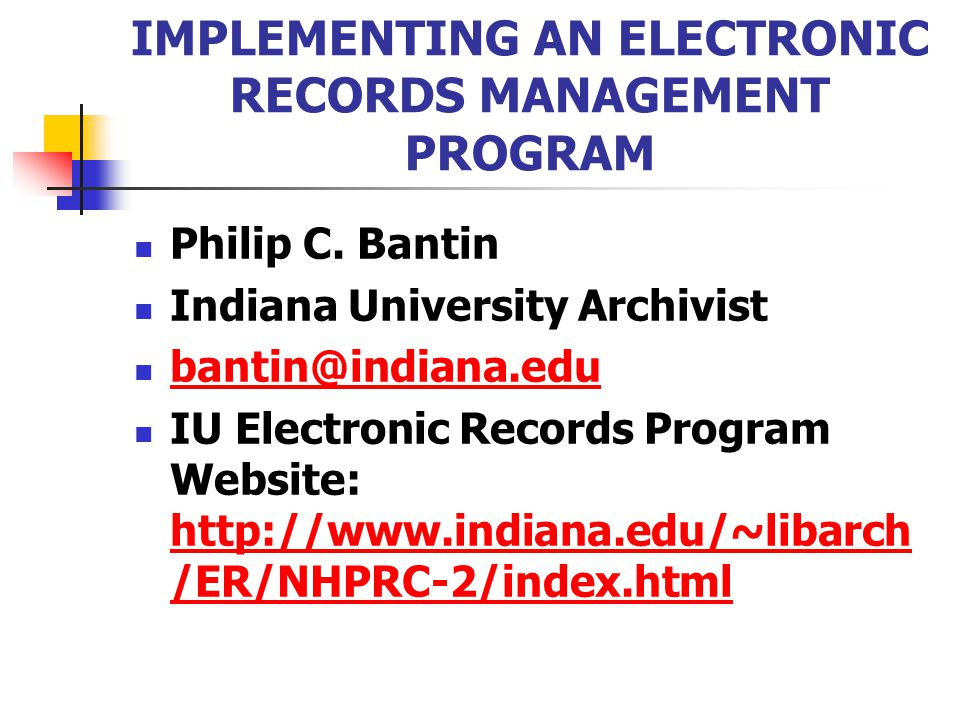 IMPLEMENTING AN ELECTRONIC RECORDS MANAGEMENT PROGRAM Philip C. Bantin Indiana University Archivist bantin@indiana.edu IU Electronic Records Program W