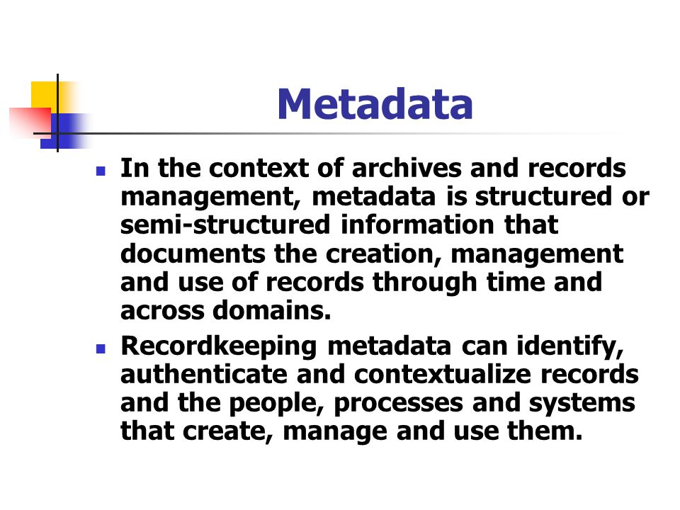 Metadata In the context of archives and records management, metadata is structured or semi-structured information that documents the creation, managem