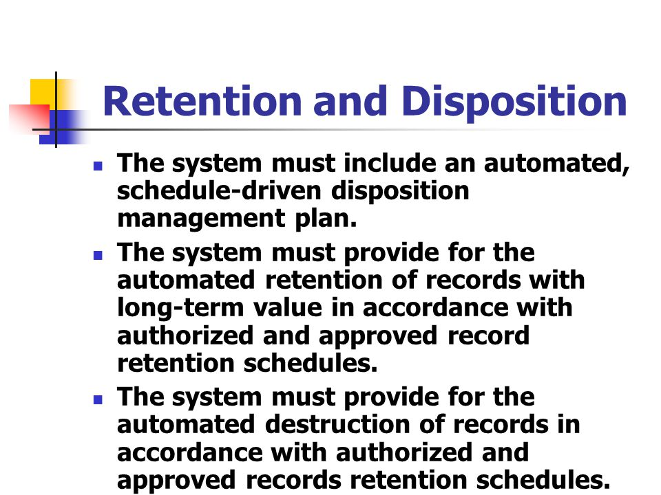 Retention and Disposition The system must include an automated, schedule-driven disposition management plan. The system must provide for the automated