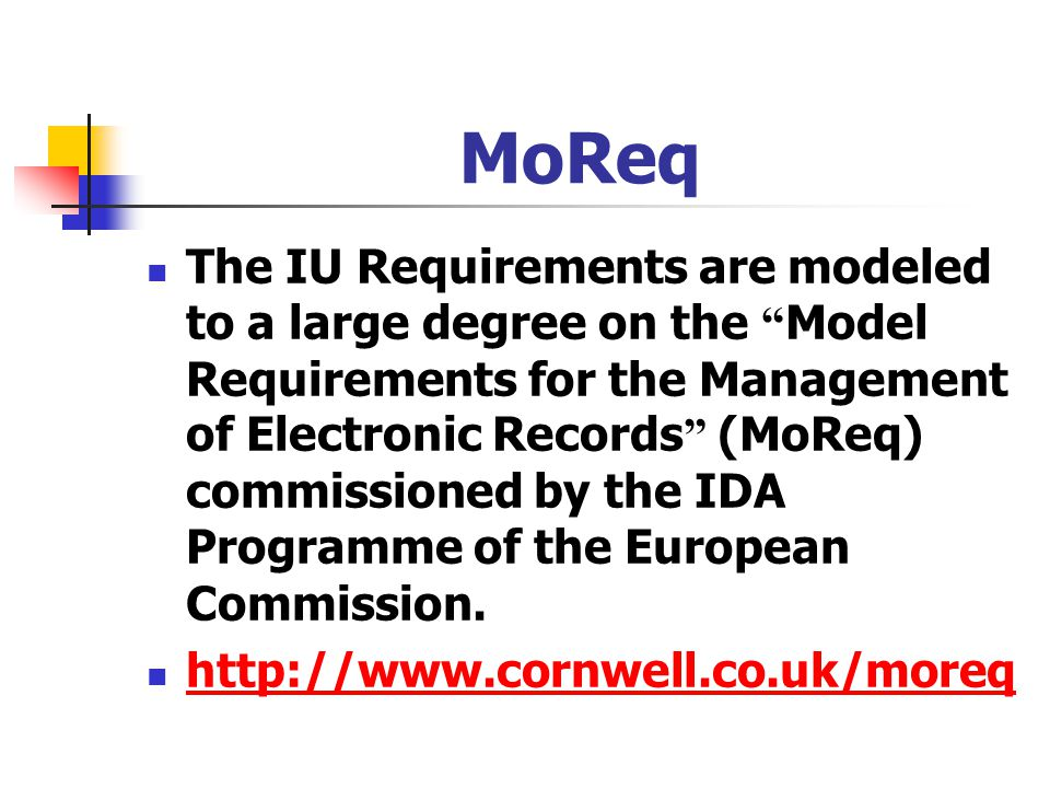 "MoReq The IU Requirements are modeled to a large degree on the "" Model Requirements for the Management of Electronic Records "" (MoReq) commissioned by"