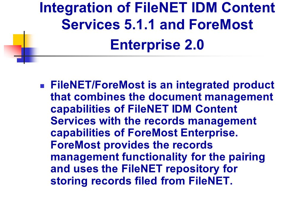 Integration of FileNET IDM Content Services 5.1.1 and ForeMost Enterprise 2.0 FileNET/ForeMost is an integrated product that combines the document man