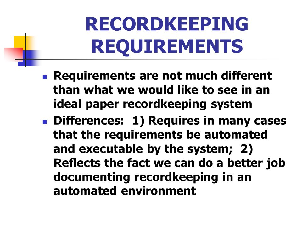 RECORDKEEPING REQUIREMENTS Requirements are not much different than what we would like to see in an ideal paper recordkeeping system Differences: 1) R