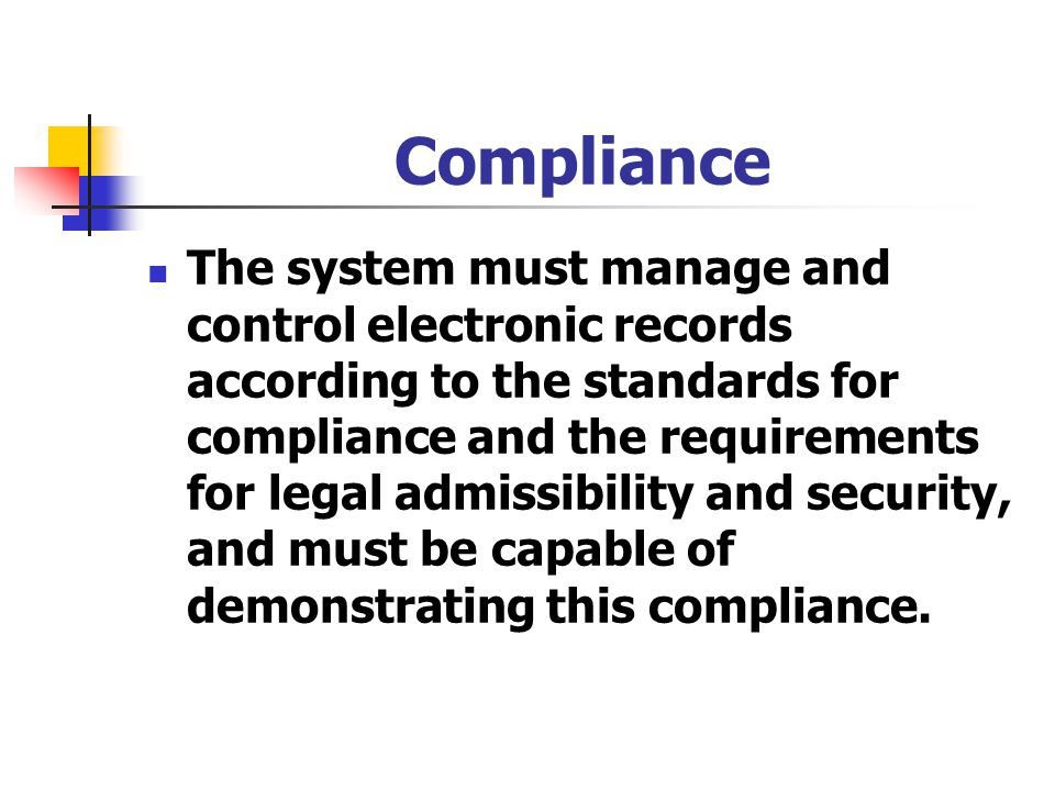 Compliance The system must manage and control electronic records according to the standards for compliance and the requirements for legal admissibilit