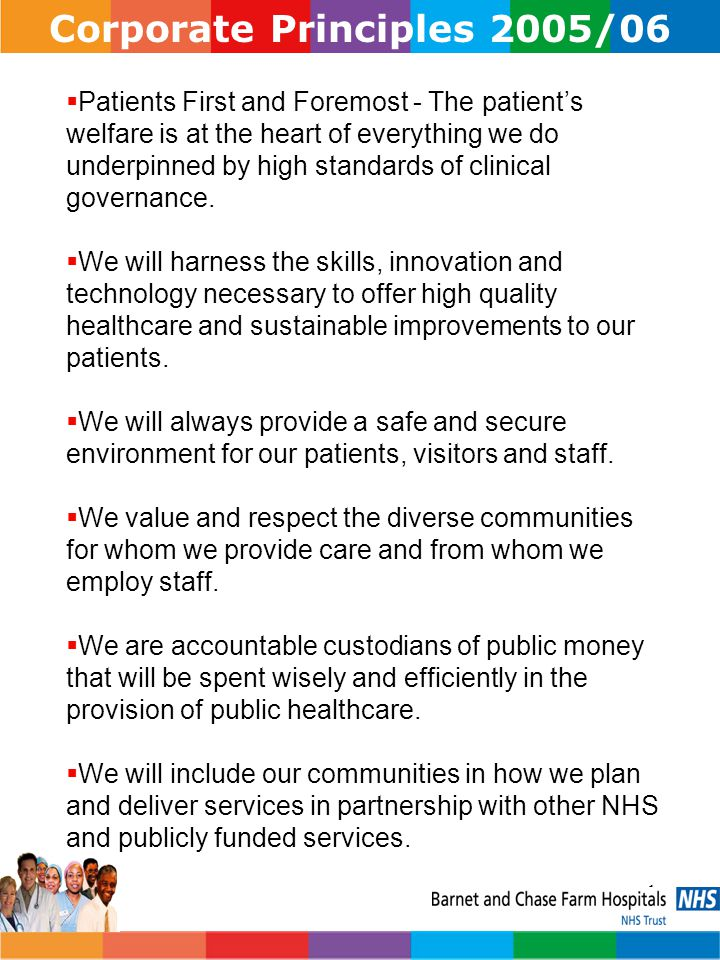 2 Corporate Objectives 2005/06 Putting Patients First and Foremost We will: Meet and exceed the standards expected of us by:  Minimising waiting times  Reducing inappropriate referrals to and stays in hospital  Spending only what we have earned and can afford.
