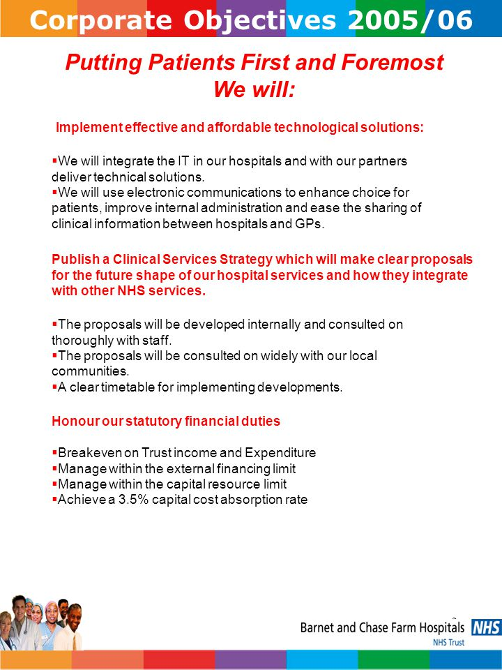 3 Corporate Objectives 2005/06 Putting Patients First and Foremost We will: Implement effective and affordable technological solutions:  We will integrate the IT in our hospitals and with our partners deliver technical solutions.