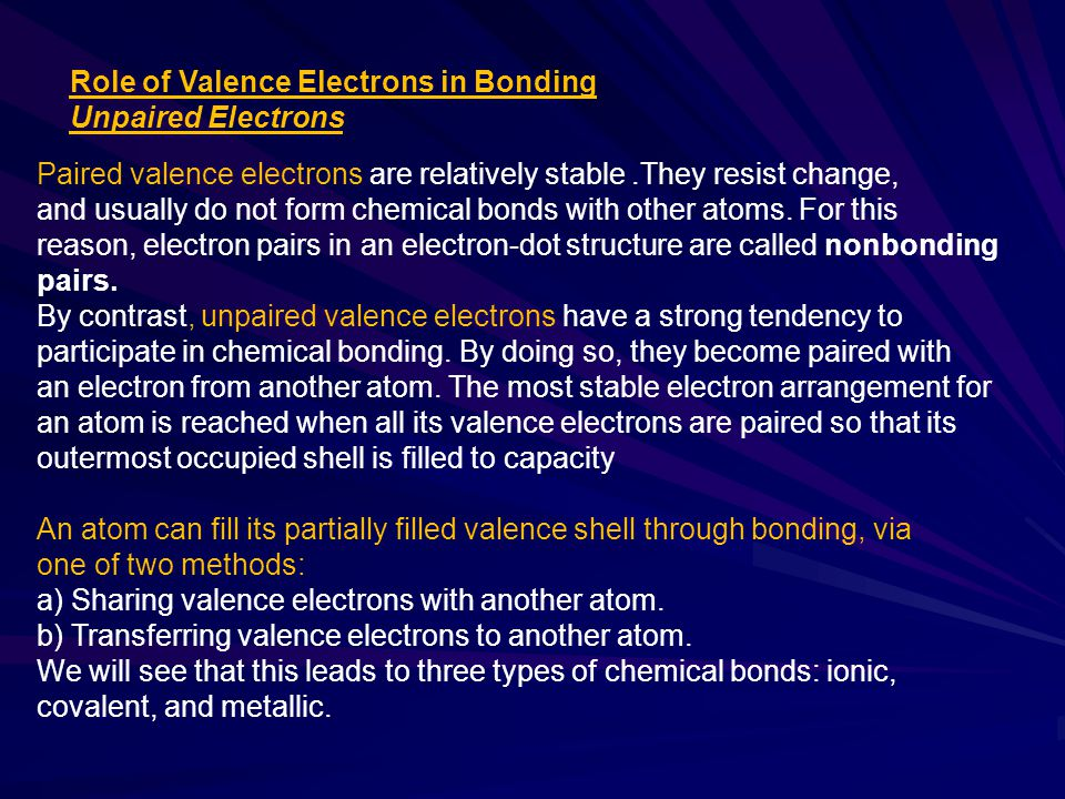 Role of Valence Electrons in Bonding Unpaired Electrons Paired valence electrons are relatively stable.They resist change, and usually do not form chemical bonds with other atoms.