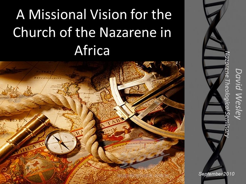 A Missional Vision for the Church of the Nazarene in Africa David Wesley Nazarene Theological Seminary September 2010
