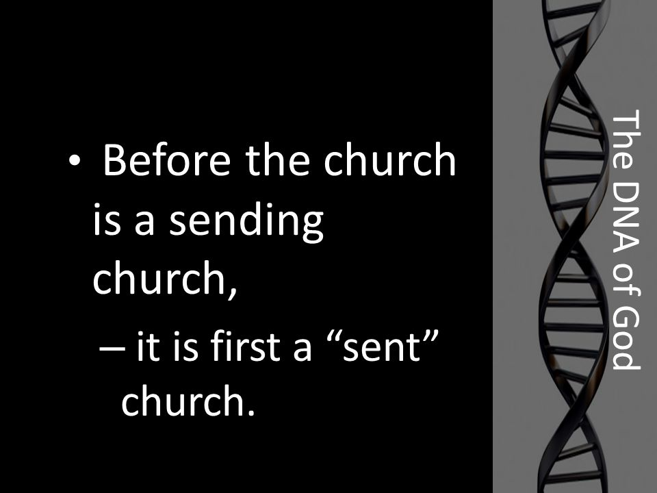 Before the church is a sending church, – it is first a sent church. The DNA of God