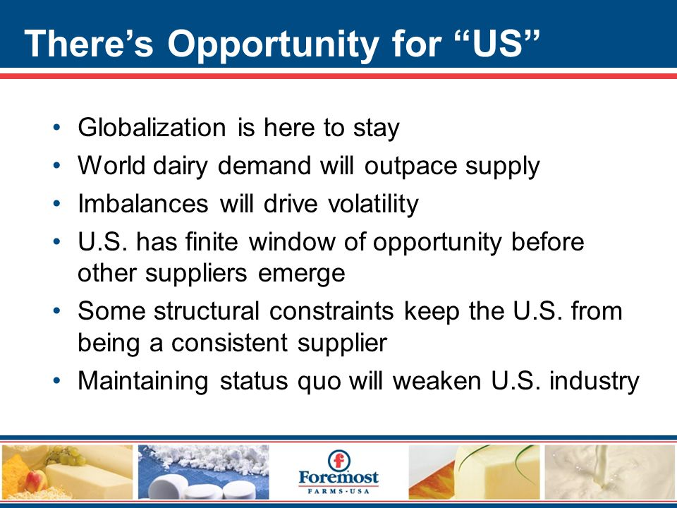 There's Opportunity for US Globalization is here to stay World dairy demand will outpace supply Imbalances will drive volatility U.S.
