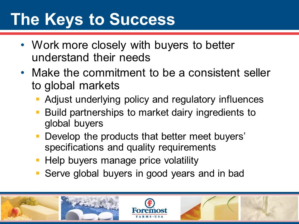 The Keys to Success Work more closely with buyers to better understand their needs Make the commitment to be a consistent seller to global markets  Adjust underlying policy and regulatory influences  Build partnerships to market dairy ingredients to global buyers  Develop the products that better meet buyers' specifications and quality requirements  Help buyers manage price volatility  Serve global buyers in good years and in bad