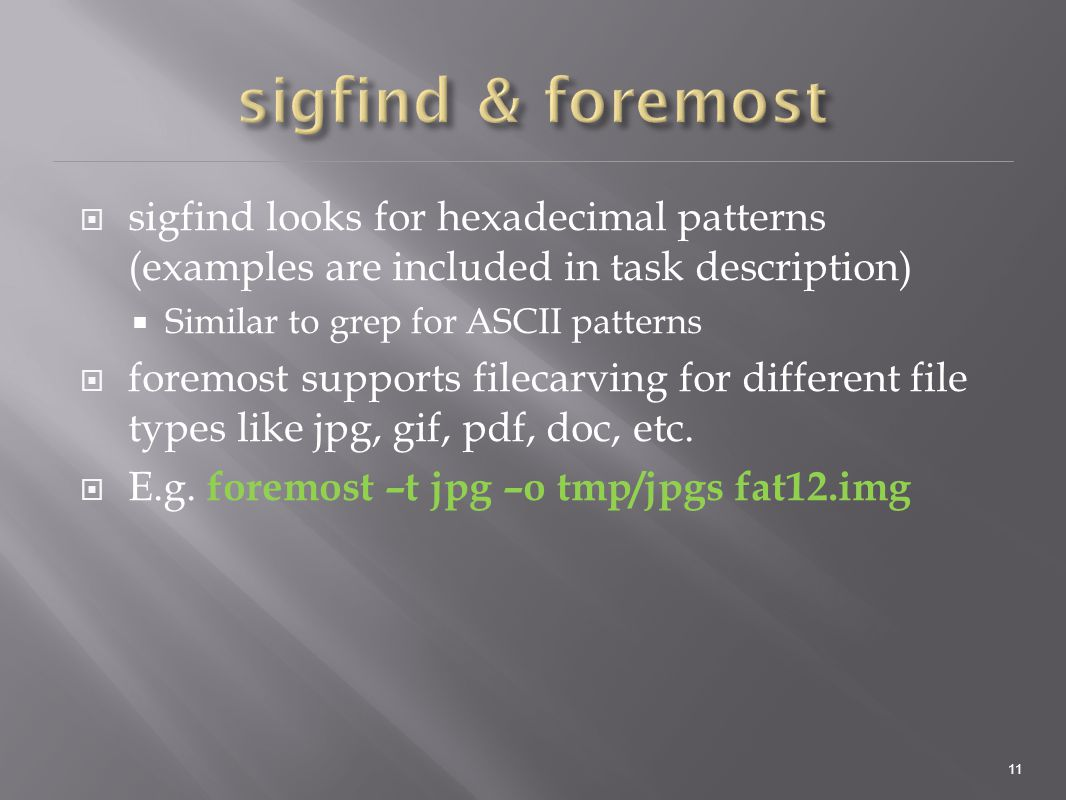  sigfind looks for hexadecimal patterns (examples are included in task description)  Similar to grep for ASCII patterns  foremost supports filecarving for different file types like jpg, gif, pdf, doc, etc.
