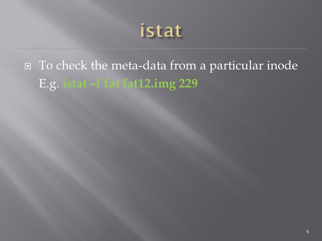  To check the meta-data from a particular inode E.g. istat –f fat fat12.img 229 5