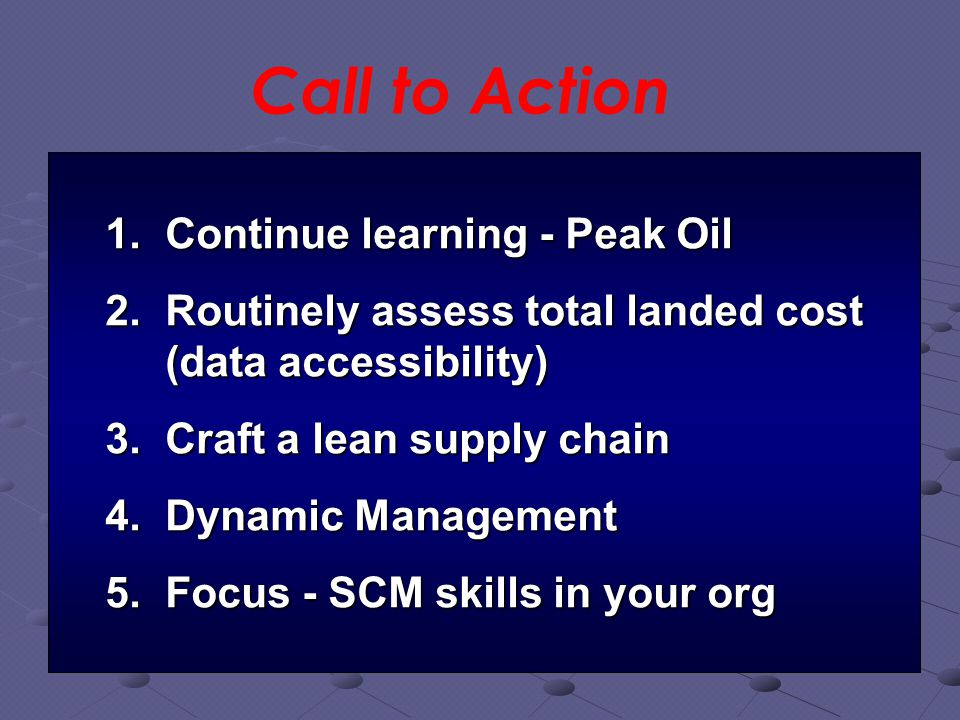 Call to Action 1.Continue learning - Peak Oil 2.Routinely assess total landed cost (data accessibility) 3.Craft a lean supply chain 4.Dynamic Management 5.Focus - SCM skills in your org