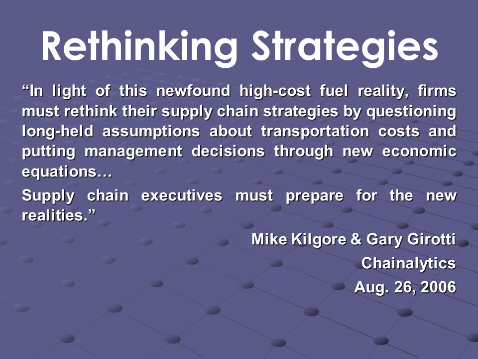 In light of this newfound high-cost fuel reality, firms must rethink their supply chain strategies by questioning long-held assumptions about transportation costs and putting management decisions through new economic equations… Supply chain executives must prepare for the new realities. Mike Kilgore & Gary Girotti Chainalytics Aug.
